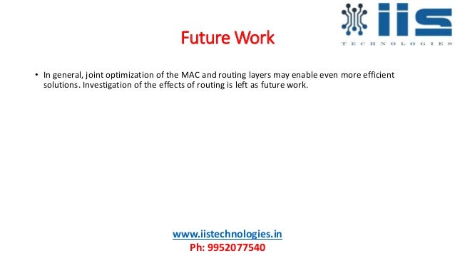 Future Work www.iistechnologies.in Ph: 9952077540 • In general, joint optimization of the MAC and routing layers may enabl...