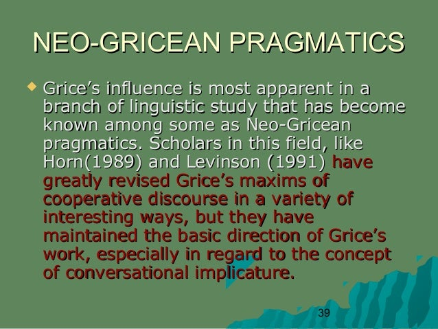 camparing the conversational maxims of grice with sperber and wilsons relevance theory Relevance theory, a cognitive pragmatics theory of human communication, was developed in the mid-1980s by dan sperber and deirdre wilson in their book, relevance: communication and cognition, but their earlier publications also dealt with this theory, specifically comparing it to grice's cooperative principle.