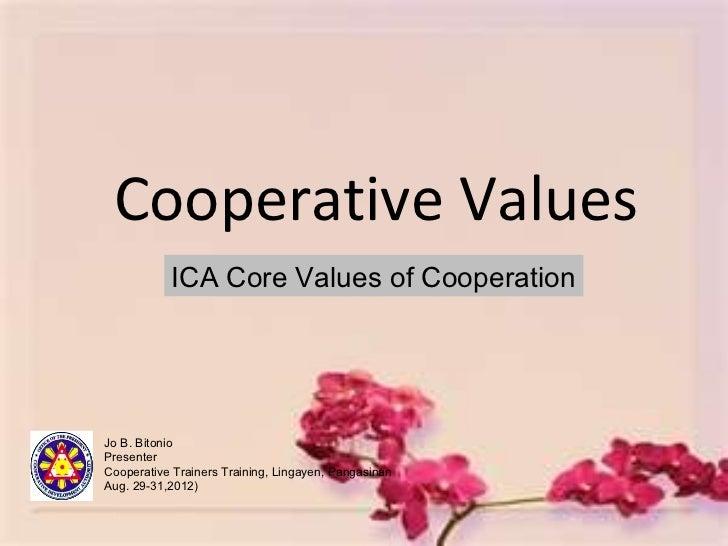 Cooperative Values           ICA Core Values of CooperationJo B. BitonioPresenterCooperative Trainers Training, Lingayen, ...