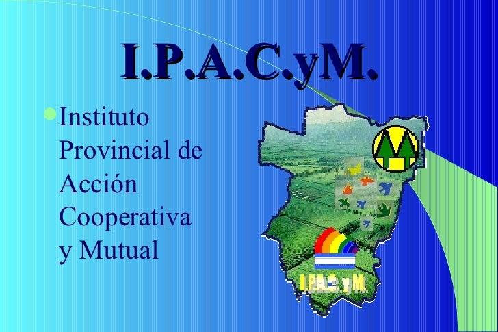 I.P.A.C.yM. <ul><li>Instituto Provincial de Acción Cooperativa y Mutual </li></ul>