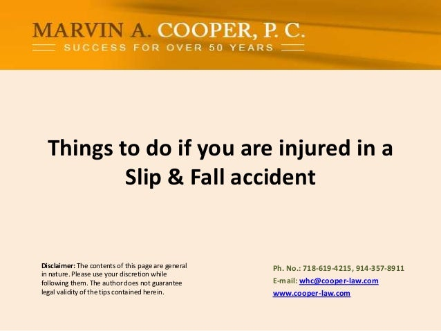 Things to do if you are injured in a Slip & Fall accident  Disclaimer: The contents of this page are general in nature. Pl...