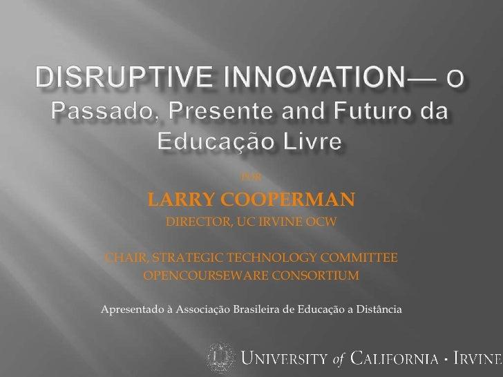 Disruptive innovation— O Passado, Presente and Futuro da EducaçãoLivre<br />por<br />Larry cooperman<br />Director, UC Irv...