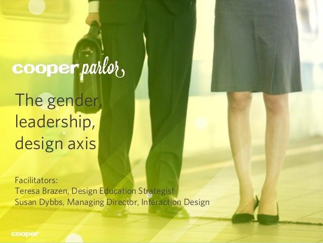 Cooper Parlor ©2013 1 The gender, leadership, design axis Facilitators: Teresa Brazen, Design Education Strategist Susan D...