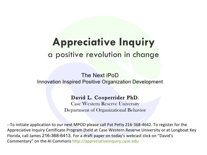 Appreciative Inquiry a positive revolution in change David L. Cooperrider PhD . Case Western Reserve University Department...