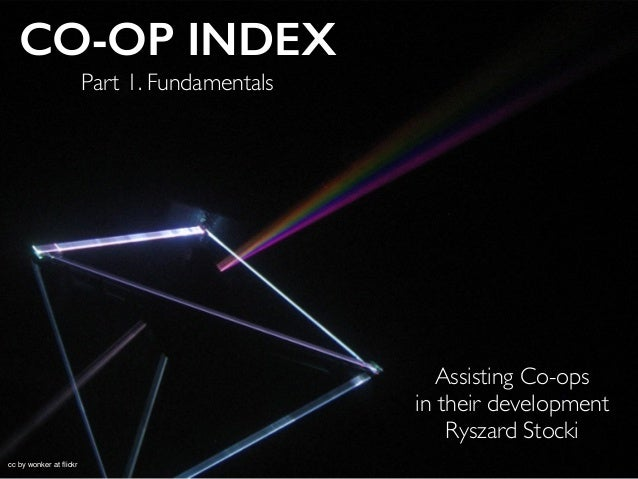 CO-OP INDEX Assisting Co-ops 	  in their development	  Ryszard Stocki	  cc by wonker at flickr Part 1. Fundamentals
