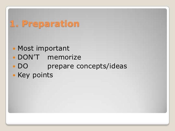 1. Preparation Most important DON'T memorize DO      prepare concepts/ideas Key points