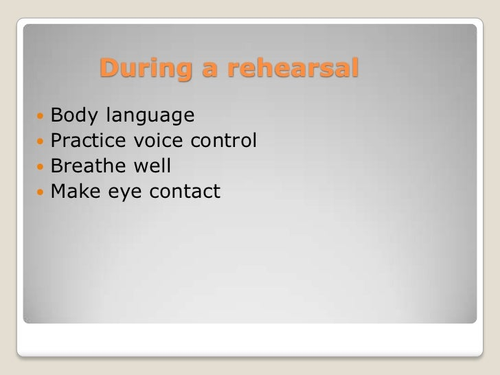 During a rehearsal Body language Practice voice control Breathe well Make eye contact