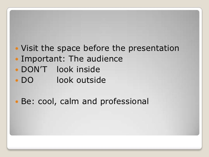  Visit the space before the presentation Important: The audience DON'T look inside DO        look outside   Be: cool,...