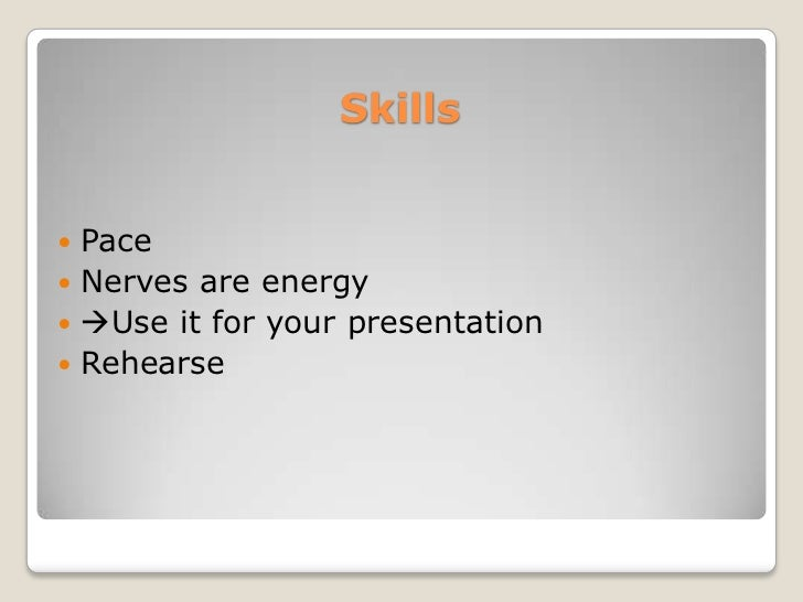 Skills Pace Nerves are energy Use it for your presentation Rehearse