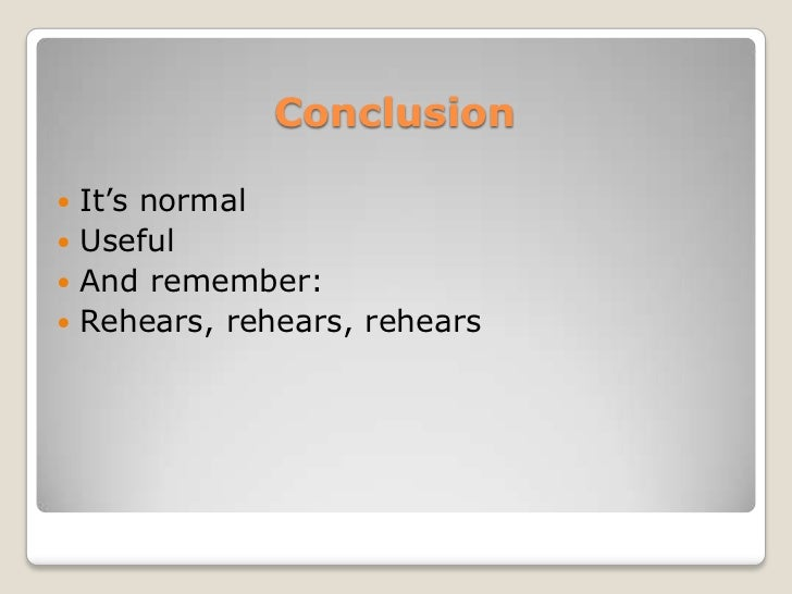 Conclusion It's normal Useful And remember: Rehears, rehears, rehears
