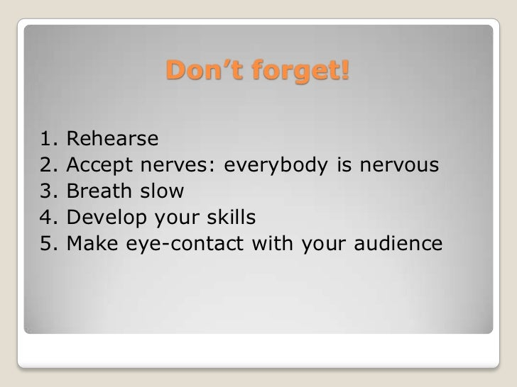 Don't forget!1.   Rehearse2.   Accept nerves: everybody is nervous3.   Breath slow4.   Develop your skills5.   Make eye-co...
