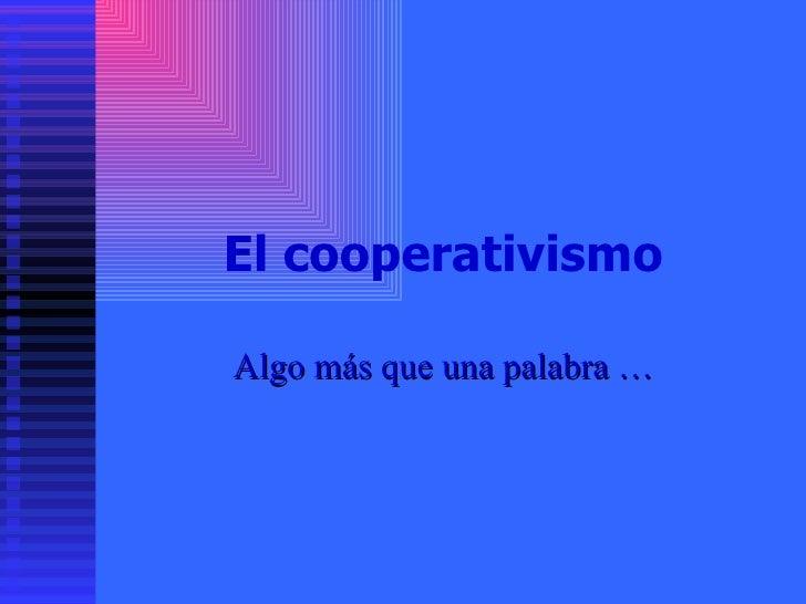 El cooperativismo Algo más que una palabra …