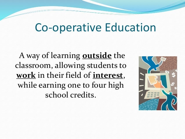Co-operative Education A way of learning outside the classroom, allowing students to work in their field of interest, whil...