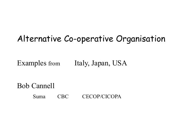 Alternative Co-operative Organisation Examples from  Italy, Japan, USA  Bob Cannell Suma  CBC  CECOP/CICOPA