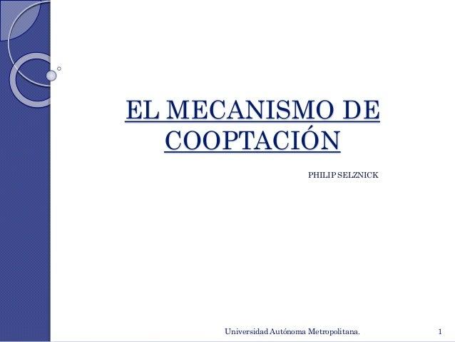 EL MECANISMO DE  COOPTACIÓN  PHILIP SELZNICK  Universidad Autónoma Metropolitana. 1