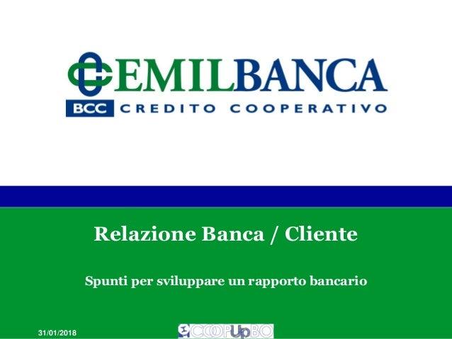 Relazione Banca / Cliente Spunti per sviluppare un rapporto bancario 31/01/2018