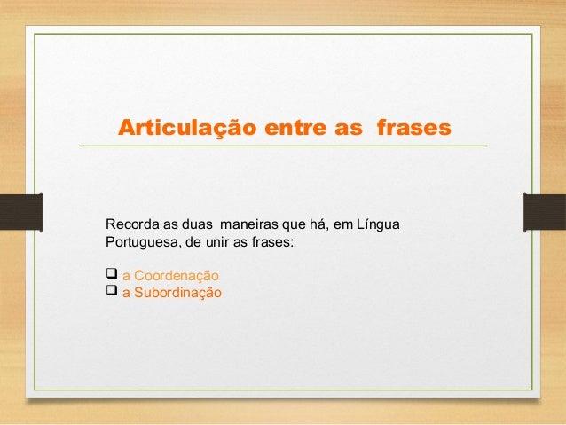 Articulação entre as frases Recorda as duas maneiras que há, em Língua Portuguesa, de unir as frases:  a Coordenação  a ...