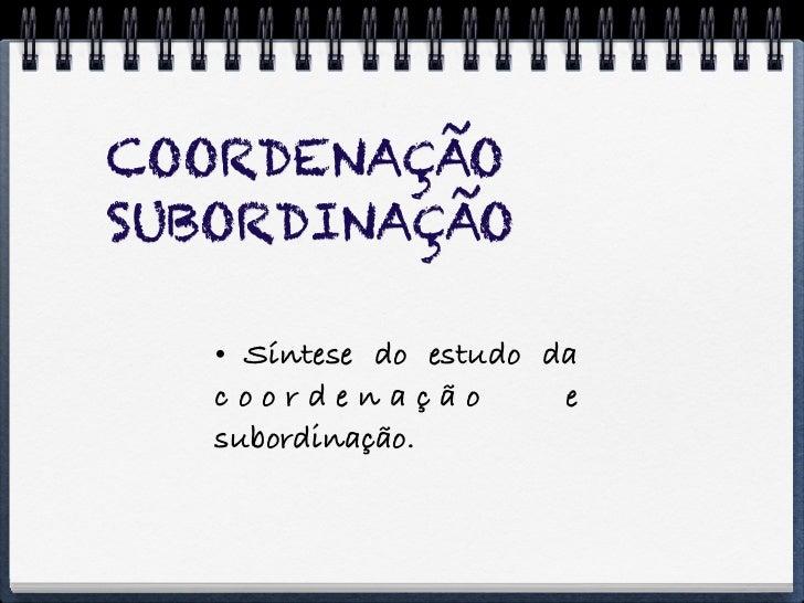 COORDENAÇÃOSUBORDINAÇÃO    Síntese do estudo da   coordenação          e   subordinação.