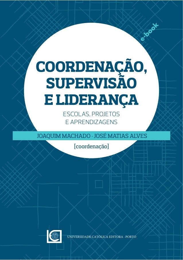 Coordenação, supervisão e liderança – Escola, projetos e aprendizagens Coordenação · JOAQUIM MACHADO & JOSÉ MATIAS ALVES A...