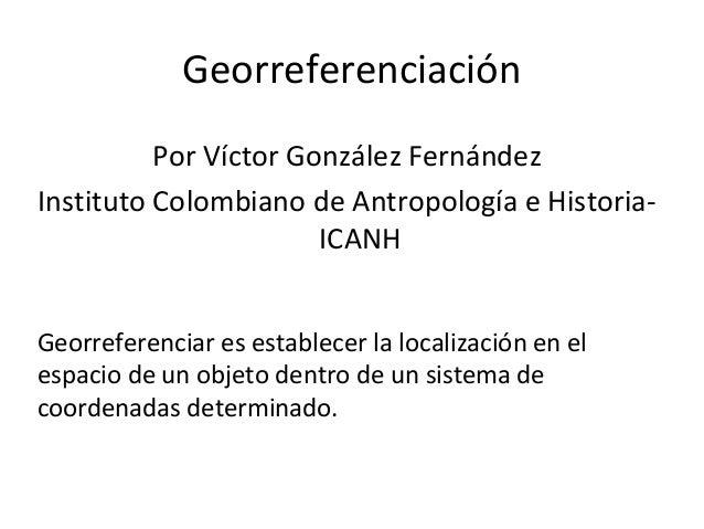 Georreferenciación Por Víctor González Fernández Instituto Colombiano de Antropología e HistoriaICANH Georreferenciar es e...