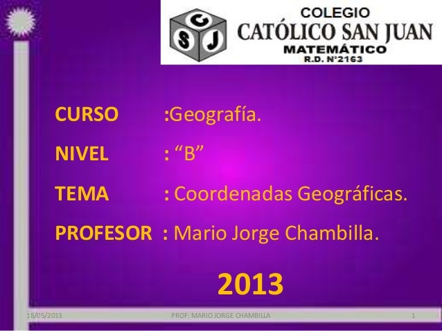 """CURSO :Geografía.NIVEL : """"B""""TEMA : Coordenadas Geográficas.PROFESOR : Mario Jorge Chambilla.201318/05/2013 PROF: MARIO JOR..."""