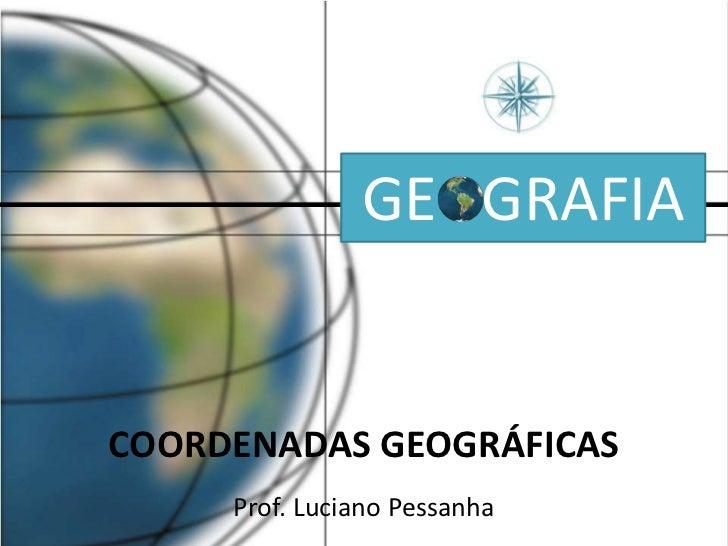 GE   GRAFIA<br />COORDENADAS GEOGRÁFICAS<br />Prof. Luciano Pessanha<br />