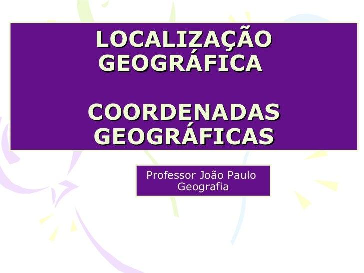 LOCALIZAÇÃO GEOGRÁFICA  COORDENADAS GEOGRÁFICAS Professor João Paulo  Geografia
