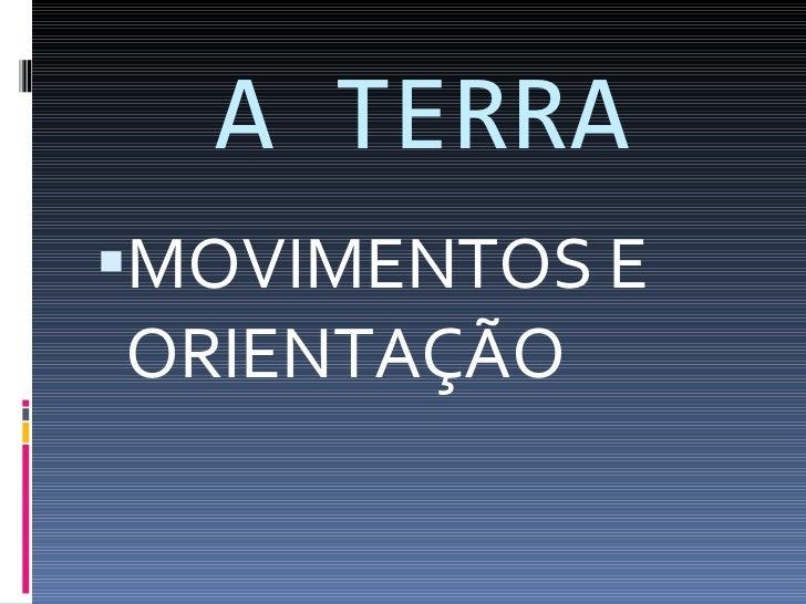 A TERRA <ul><li>MOVIMENTOS E ORIENTAÇÃO </li></ul>