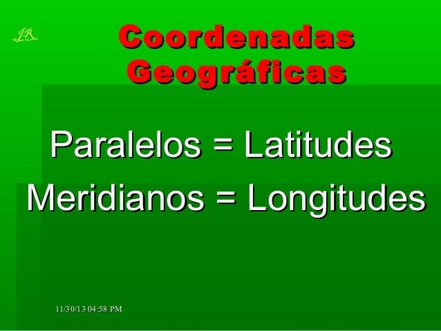 JR  Coor denadas Geog ráficas  Paralelos = Latitudes Meridianos = Longitudes 11/30/13 04:58 PM