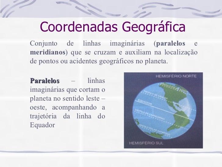 Coordenadas Geográfica Conjunto de linhas imaginárias ( paralelos  e  meridianos ) que se cruzam e auxiliam na localização...