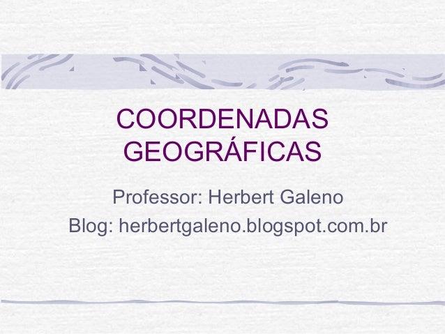COORDENADAS GEOGRÁFICAS Professor: Herbert Galeno Blog: herbertgaleno.blogspot.com.br