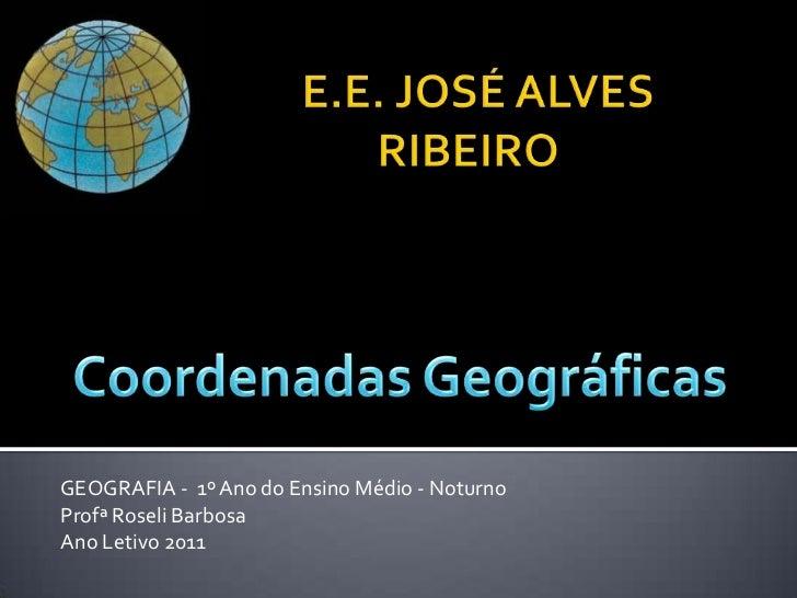 E.E. JOSÉ ALVES RIBEIRO<br />Coordenadas Geográficas<br />GEOGRAFIA -  1º Ano do Ensino Médio - Noturno<br />ProfªRoseli B...