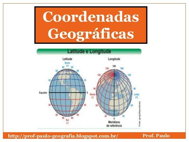 Coordenadas             Geográficashttp://prof-paulo-geografia.blogspot.com.br/   Prof. Paulo