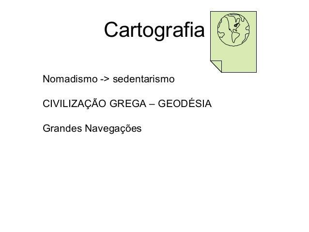 CartografiaNomadismo -> sedentarismoCIVILIZAÇÃO GREGA – GEODÉSIAGrandes Navegações