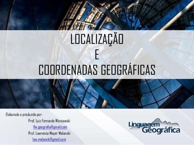 LOCALIZAÇÃO E COORDENADAS GEOGRÁFICAS Elaborado e produzido por: Prof. Luiz Fernando Wisniewski lfw.geografia@gmail.com Pr...