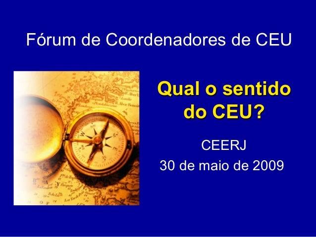 Qual o sentidoQual o sentido do CEU?do CEU? CEERJ 30 de maio de 2009 Fórum de Coordenadores de CEU