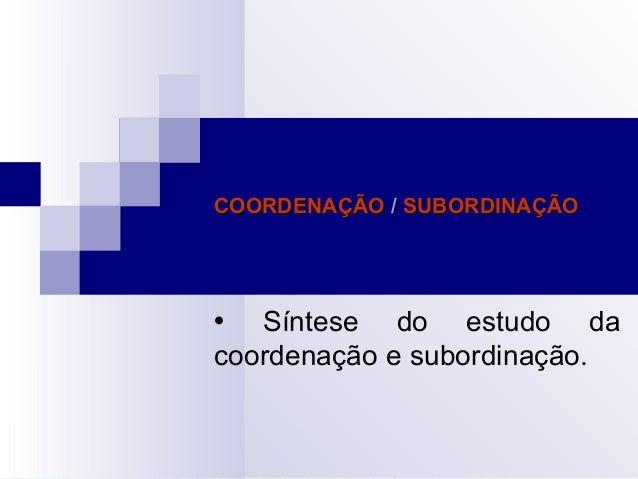 COORDENAÇÃOCOORDENAÇÃO // SUBORDINAÇÃOSUBORDINAÇÃO  Síntese do estudo da coordenação e subordinação.