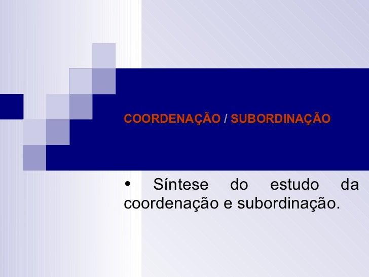 COORDENAÇÃO  /  SUBORDINAÇÃO    Síntese do estudo da coordenação e subordinação.