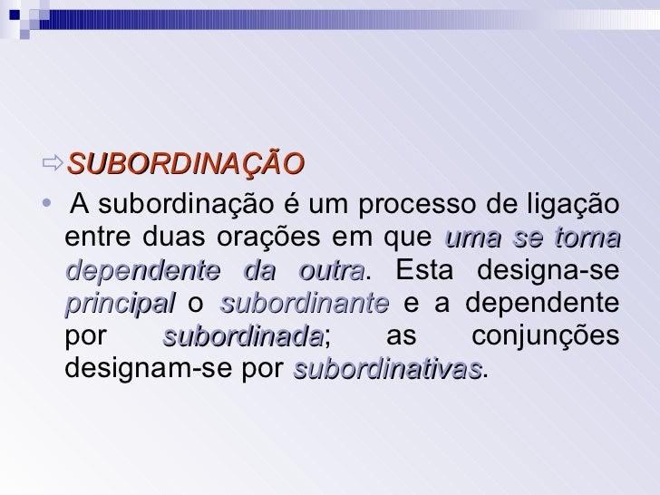 <ul><li> SUBORDINAÇÃO </li></ul><ul><li>   A subordinação é um processo de ligação entre duas orações em que  uma se tor...