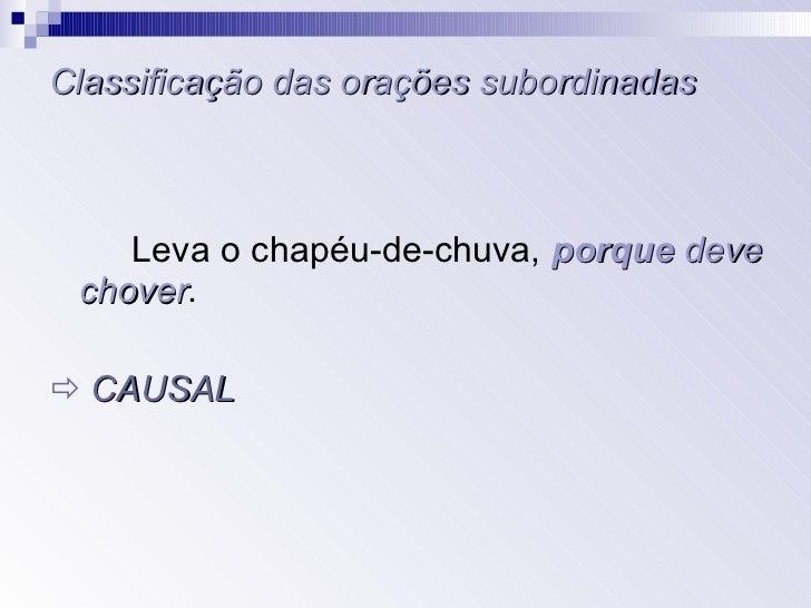 Classificação das orações subordinadas <ul><li>Leva o chapéu-de-chuva,  porque   deve chover . </li></ul><ul><li>   CAUSA...