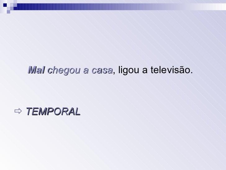 <ul><li>Mal   chegou a casa , ligou a televisão. </li></ul><ul><li>   TEMPORAL </li></ul>