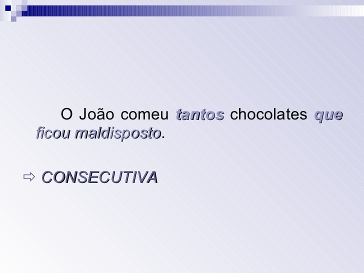 <ul><li>O João comeu  tantos  chocolates  que   ficou maldisposto . </li></ul><ul><li>   CONSECUTIVA </li></ul>