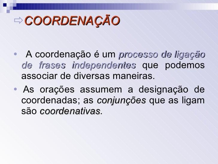  COORDENAÇÃO <ul><li>   A coordenação é um  processo de ligação de frases independentes  que podemos associar de diversa...