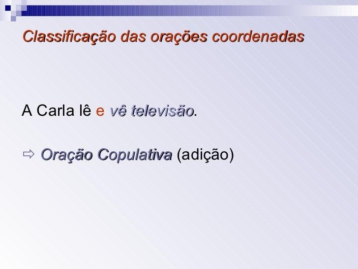 Classificação das orações coordenadas <ul><li>A Carla lê  e   vê televisão .   </li></ul><ul><li>   Oração Copulativa   (...