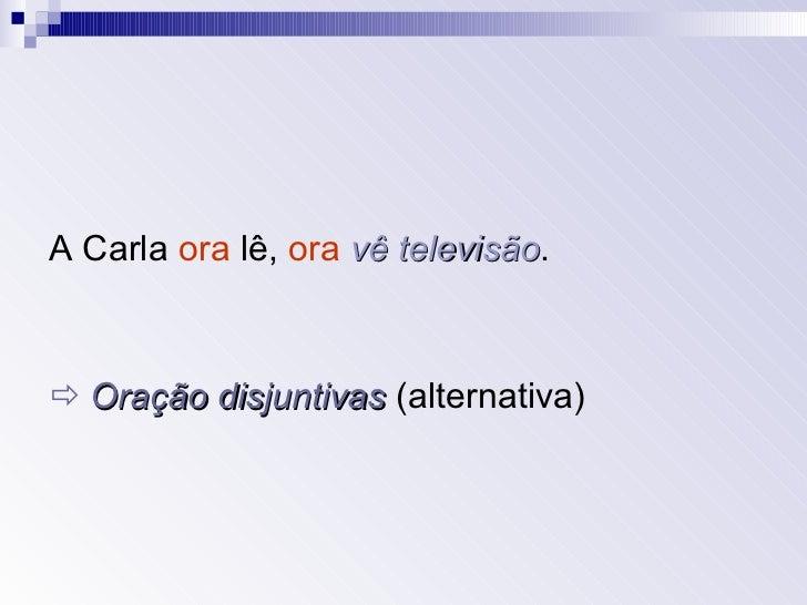 <ul><li>A Carla  ora  lê,  ora   vê televisão . </li></ul><ul><li>   Oração disjuntivas  (alternativa) </li></ul>
