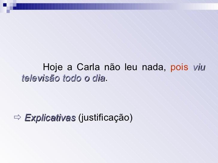 <ul><li>Hoje a Carla não leu nada,  pois   viu televisão todo o dia . </li></ul><ul><li>   Explicativas  (justificação)  ...