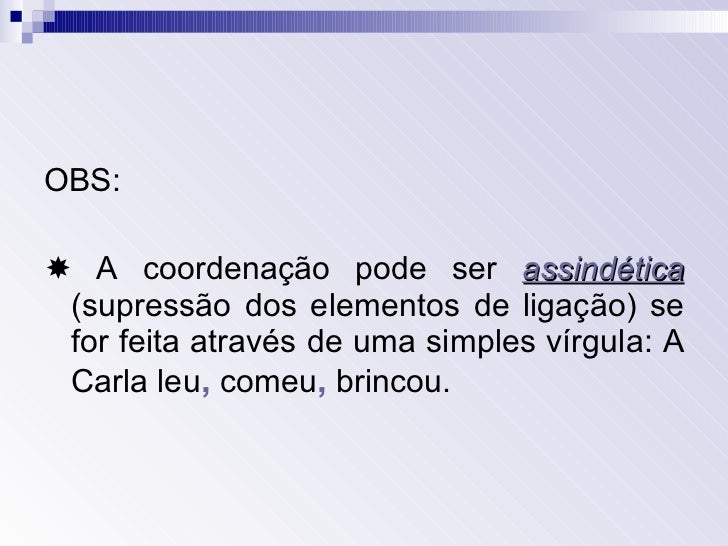 <ul><li>OBS: </li></ul><ul><li>  A coordenação pode ser  assindética   (supressão dos elementos de ligação) se for feita ...