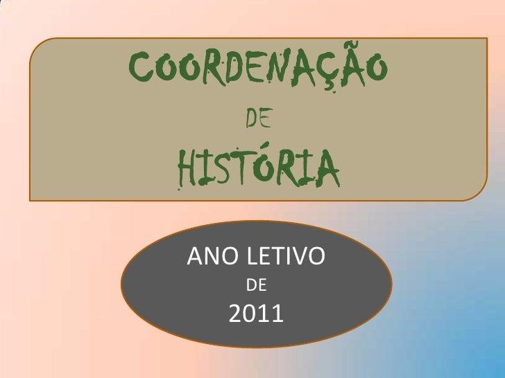 COORDENAÇÃO<br />DE<br />HISTÓRIA<br />ANO LETIVO<br />DE<br />2011<br />