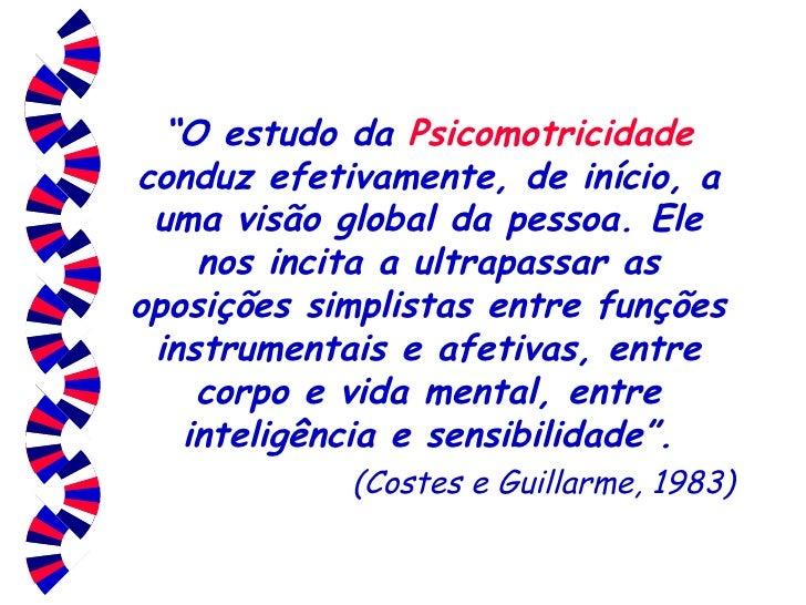 """"""" O estudo da  Psicomotricidade  conduz efetivamente, de início, a uma visão global da pessoa. Ele nos incita a ultrapassa..."""