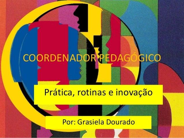 COORDENADOR PEDAGÓGICO Prática, rotinas e inovação Por: Grasiela Dourado